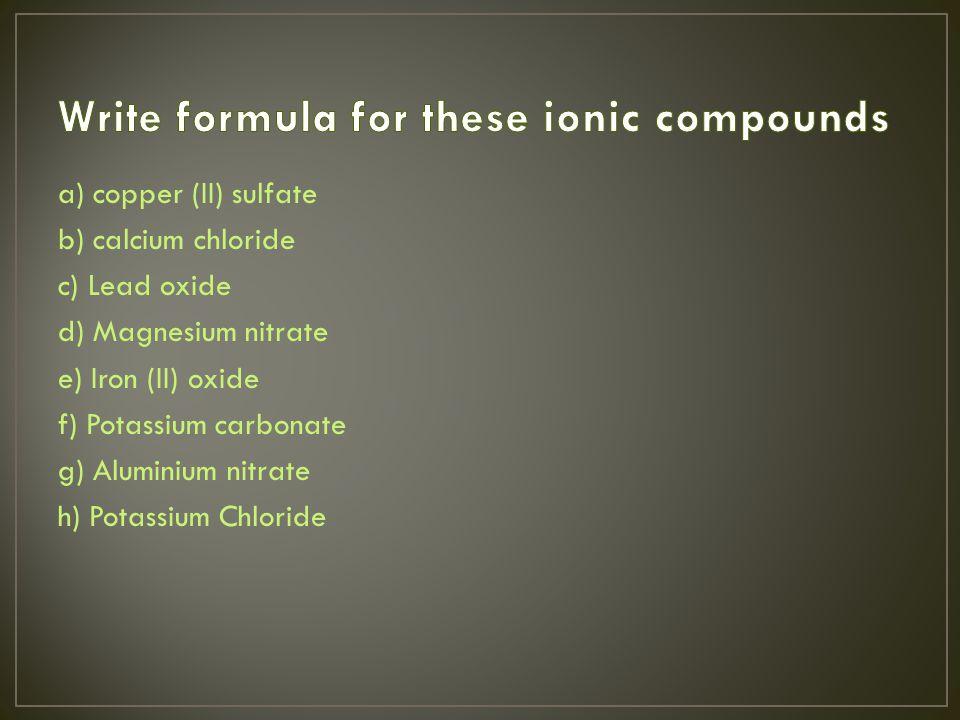 a) copper (II) sulfate b) calcium chloride c) Lead oxide d) Magnesium nitrate e) Iron (II) oxide f) Potassium carbonate g) Aluminium nitrate h) Potassium Chloride