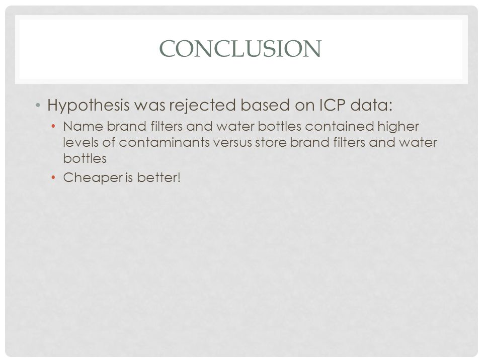 CONCLUSION Hypothesis was rejected based on ICP data: Name brand filters and water bottles contained higher levels of contaminants versus store brand filters and water bottles Cheaper is better!
