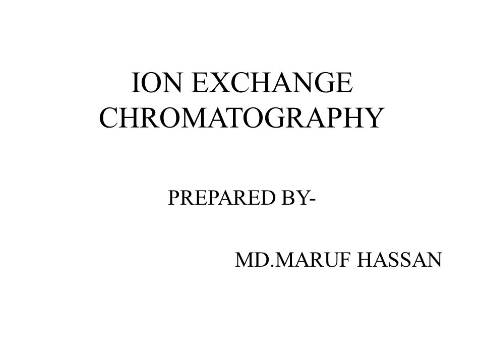 ION EXCHANGE CHROMATOGRAPHY PREPARED BY- MD.MARUF HASSAN