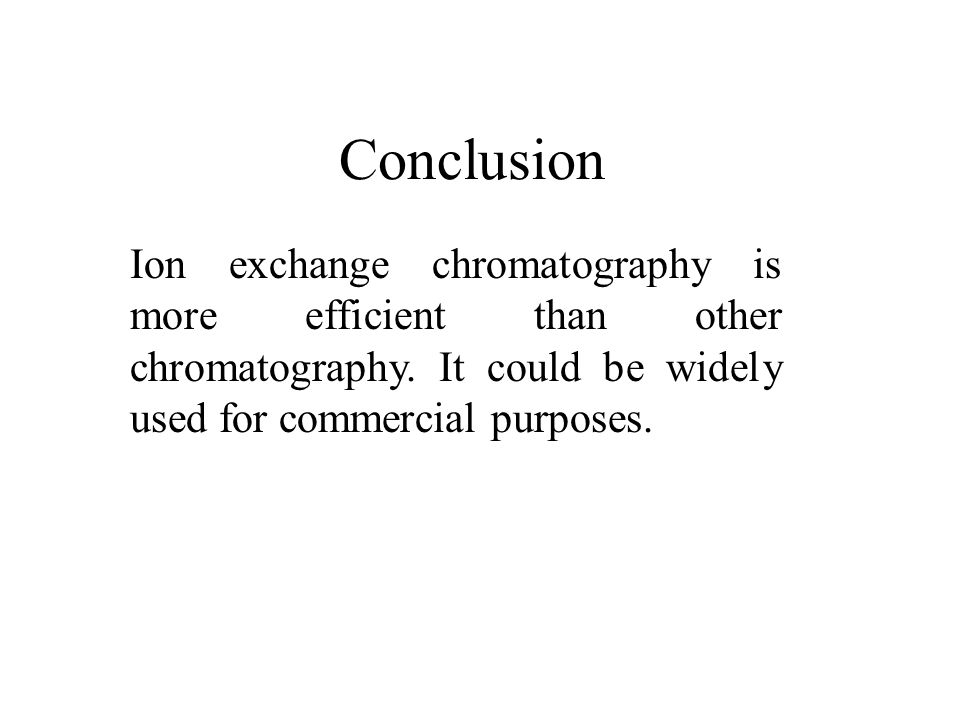 Conclusion Ion exchange chromatography is more efficient than other chromatography.