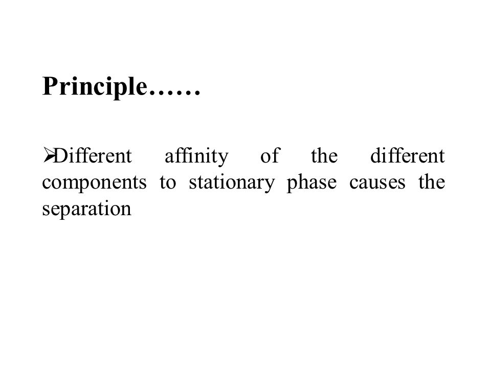 Principle……  Different affinity of the different components to stationary phase causes the separation