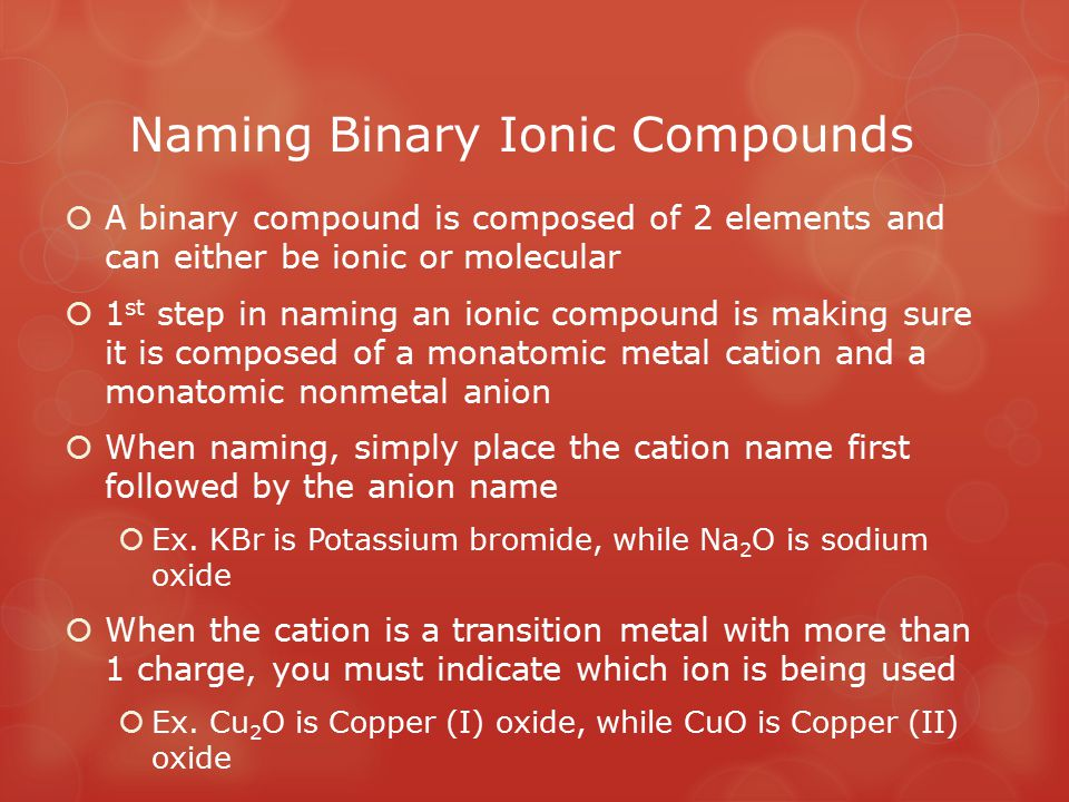 Naming Binary Ionic Compounds  A binary compound is composed of 2 elements and can either be ionic or molecular  1 st step in naming an ionic compou