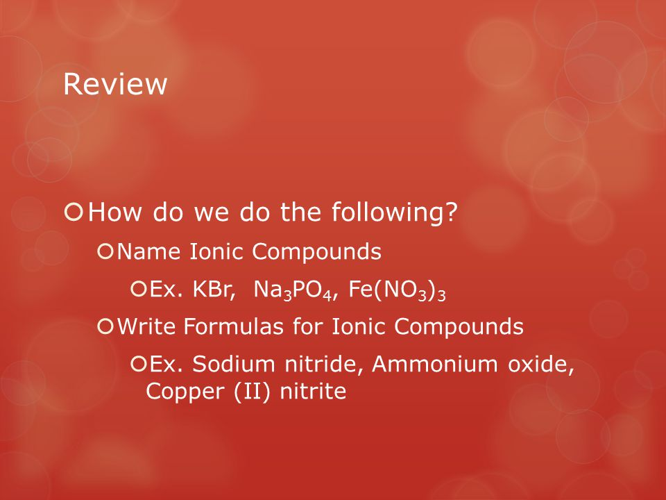 Review  How do we do the following?  Name Ionic Compounds  Ex. KBr, Na 3 PO 4, Fe(NO 3 ) 3  Write Formulas for Ionic Compounds  Ex. Sodium nitrid