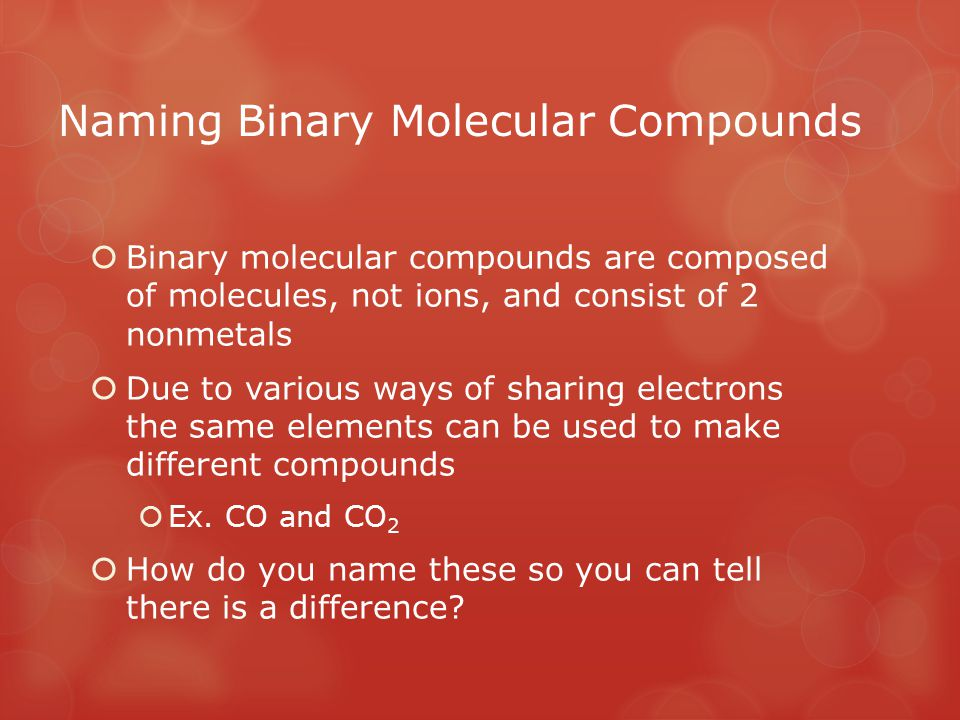 Naming Binary Molecular Compounds  Binary molecular compounds are composed of molecules, not ions, and consist of 2 nonmetals  Due to various ways o