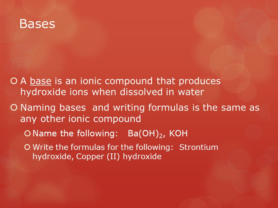 Bases  A base is an ionic compound that produces hydroxide ions when dissolved in water  Naming bases and writing formulas is the same as any other