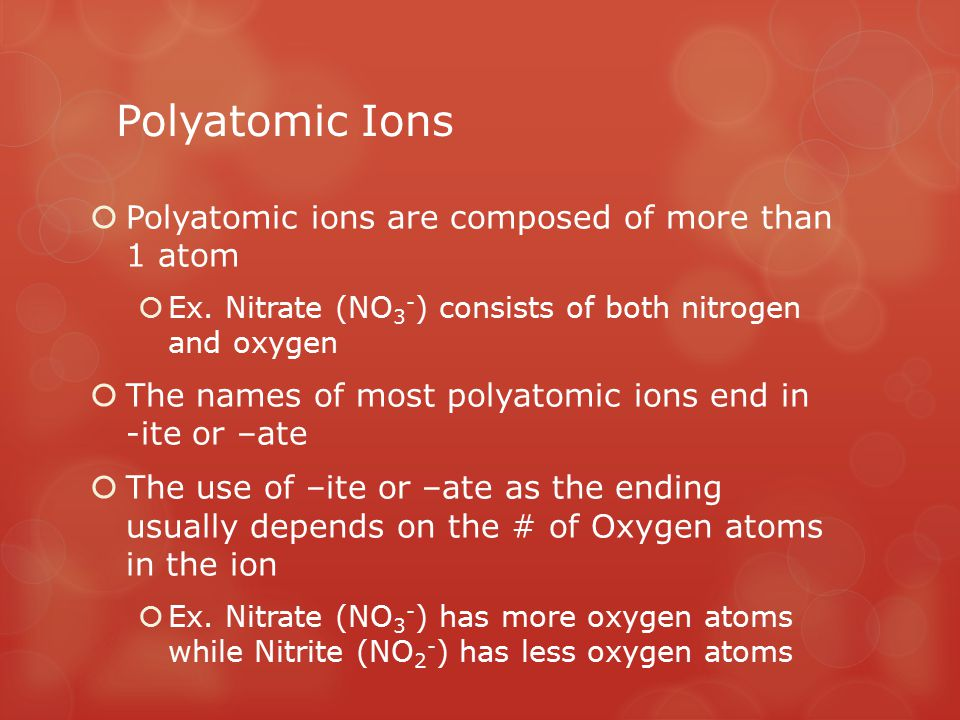 Polyatomic Ions  If the formula for a polyatomic ion begins with an H it includes a H+  The charge is the sum of the two ions  Ex.
