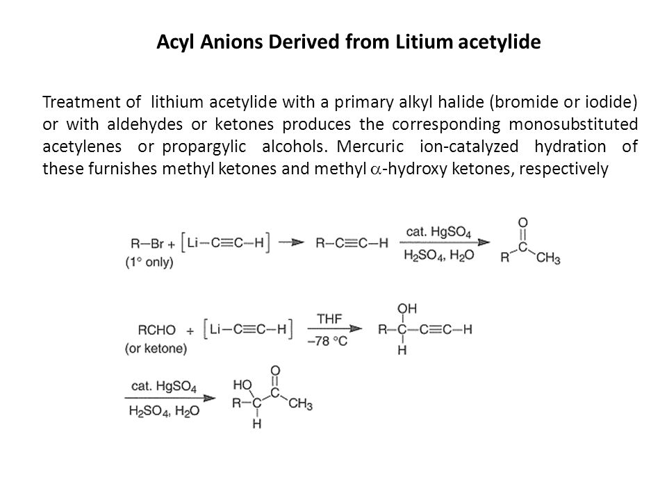 Acyl Anions Derived from Litium acetylide Treatment of lithium acetylide with a primary alkyl halide (bromide or iodide) or with aldehydes or ketones produces the corresponding monosubstituted acetylenes or propargylic alcohols.