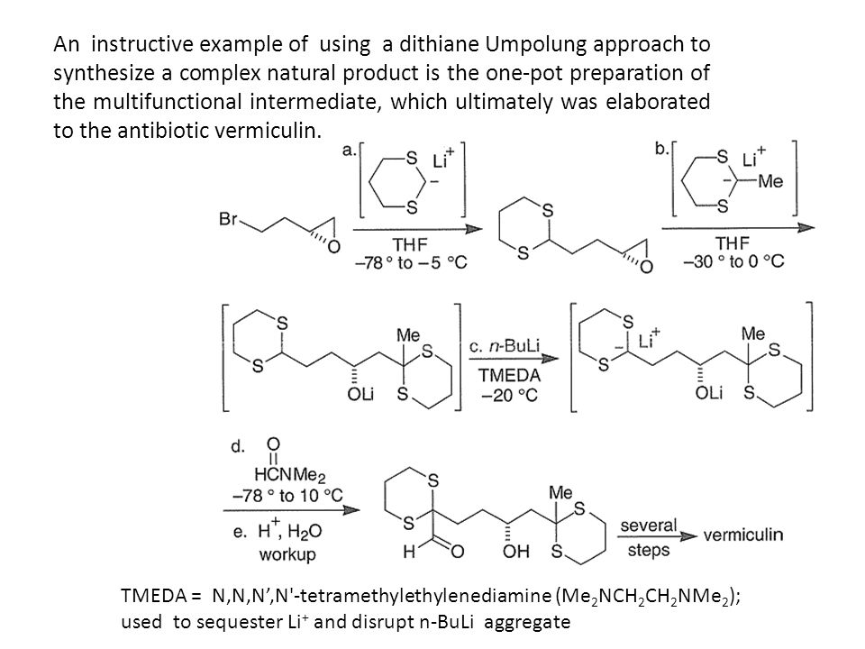 An instructive example of using a dithiane Umpolung approach to synthesize a complex natural product is the one-pot preparation of the multifunctional intermediate, which ultimately was elaborated to the antibiotic vermiculin.