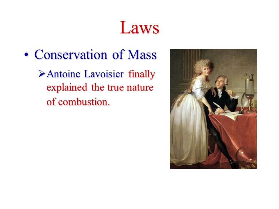 Laws Conservation of MassConservation of Mass  Antoine Lavoisier finally explained the true nature of combustion.
