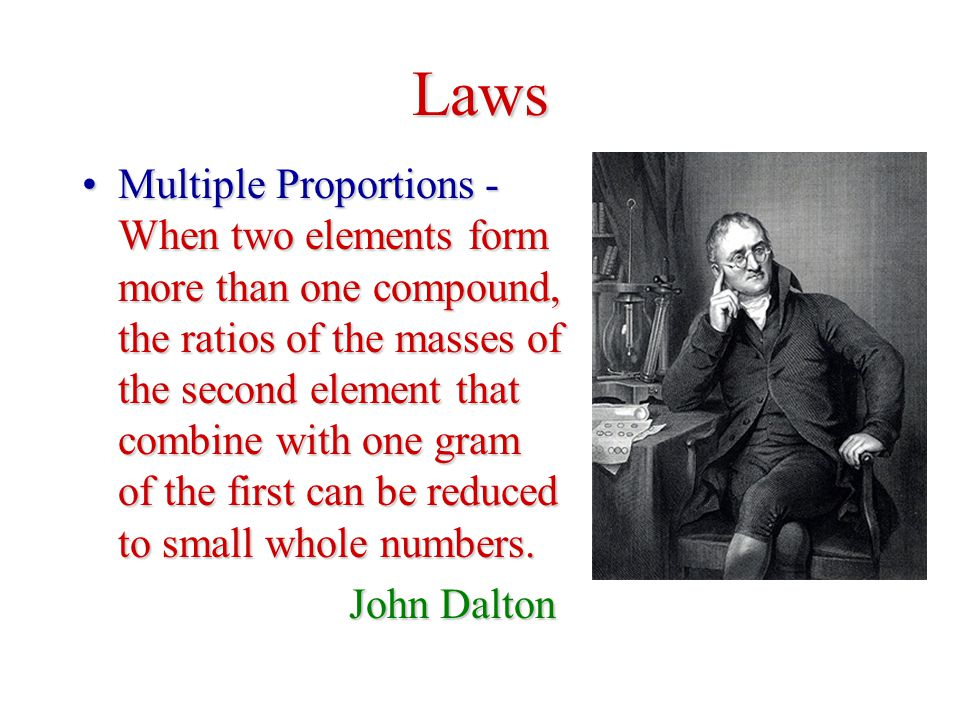 Laws Multiple Proportions - When two elements form more than one compound, the ratios of the masses of the second element that combine with one gram of the first can be reduced to small whole numbers.Multiple Proportions - When two elements form more than one compound, the ratios of the masses of the second element that combine with one gram of the first can be reduced to small whole numbers.