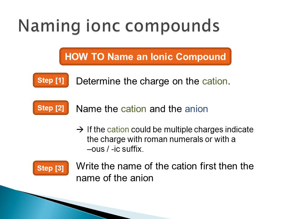 HOW TO Name an Ionic Compound Step [1] Determine the charge on the cation. Step [2] Name the cation and the anion  If the cation could be multiple ch