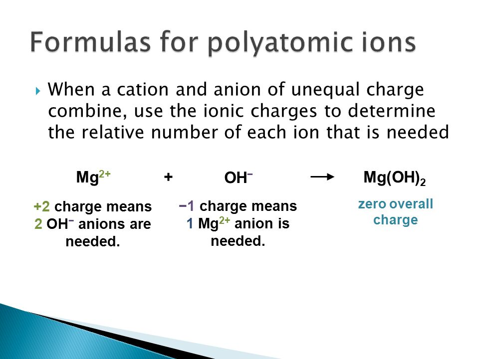  When a cation and anion of unequal charge combine, use the ionic charges to determine the relative number of each ion that is needed Mg 2+ OH − +Mg(