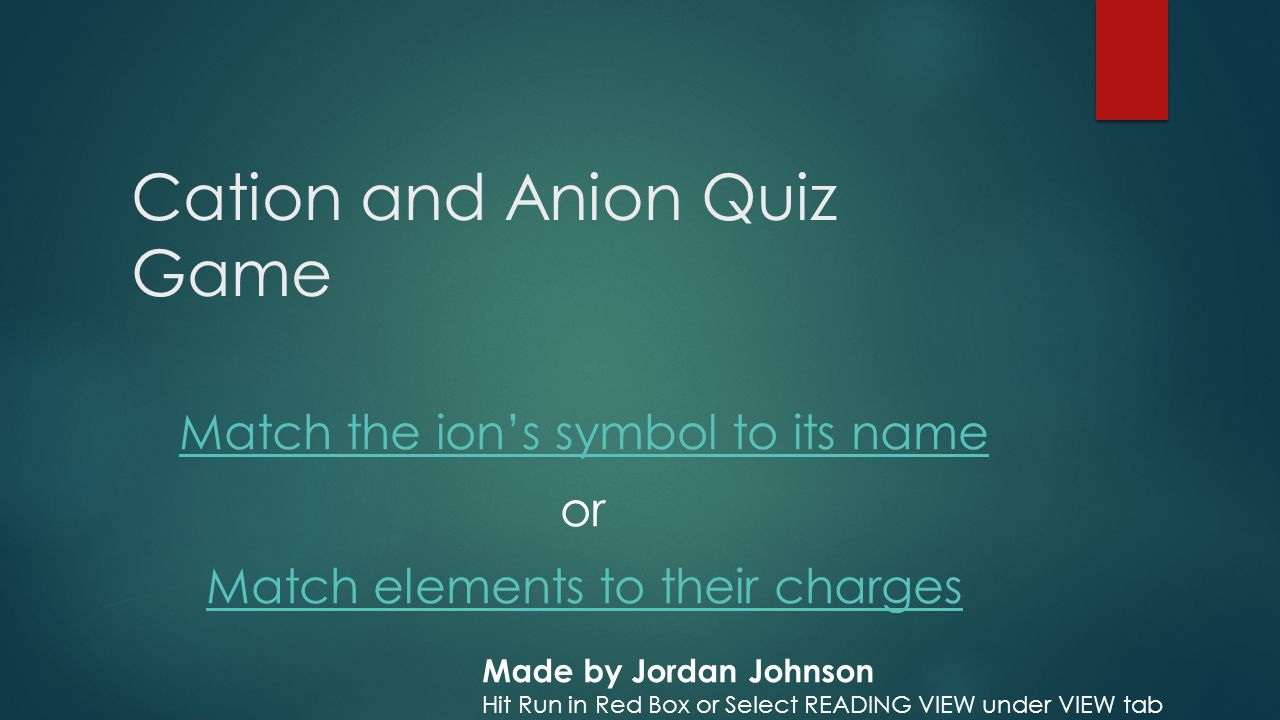 Cation and Anion Quiz Game Match the ion's symbol to its name or Match elements to their charges Made by Jordan Johnson Hit Run in Red Box or Select READING VIEW under VIEW tab