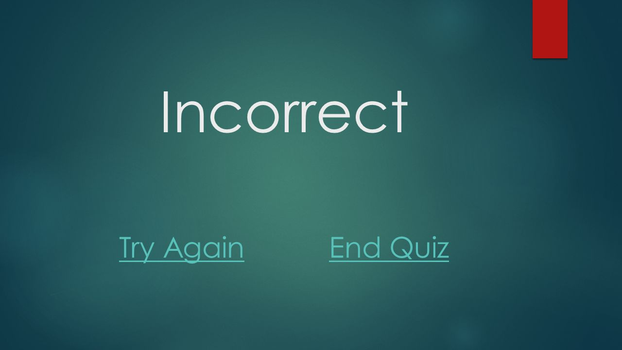 Incorrect Try AgainEnd Quiz