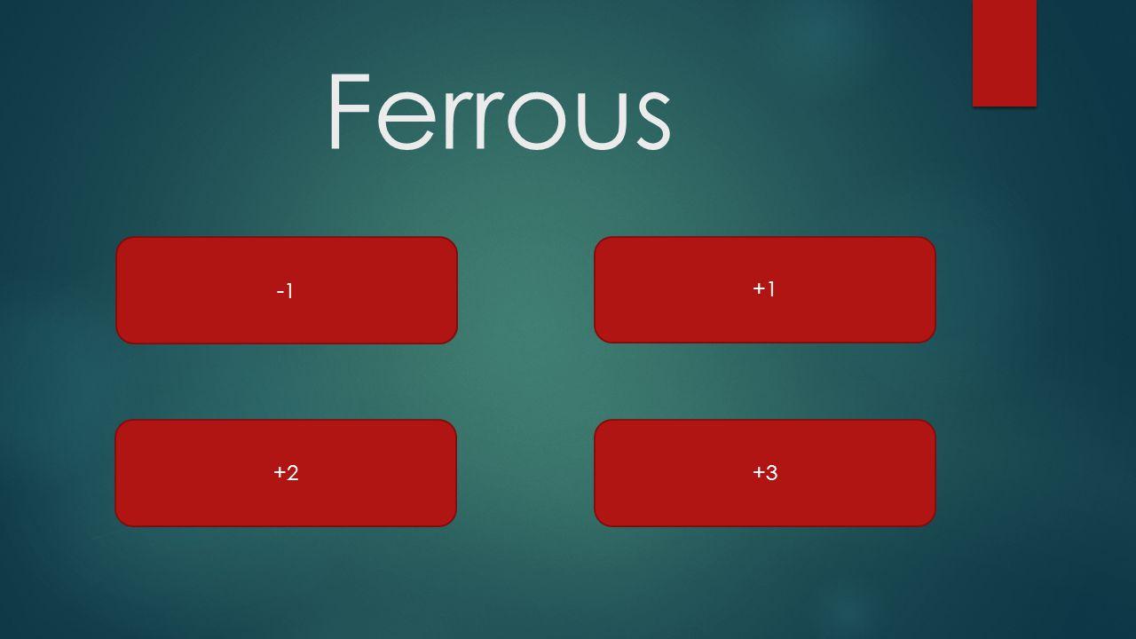 Ferrous +2+3 +1