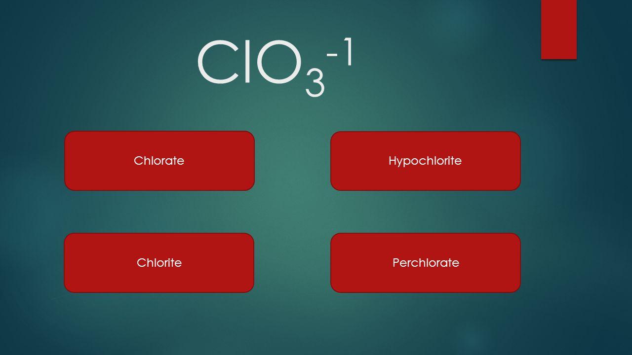 ClO 3 -1 Chlorate Hypochlorite ChloritePerchlorate