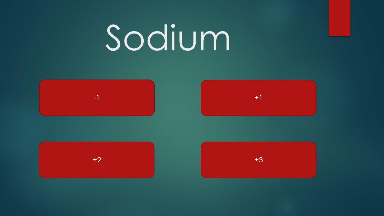 Sodium +1 +3 +2