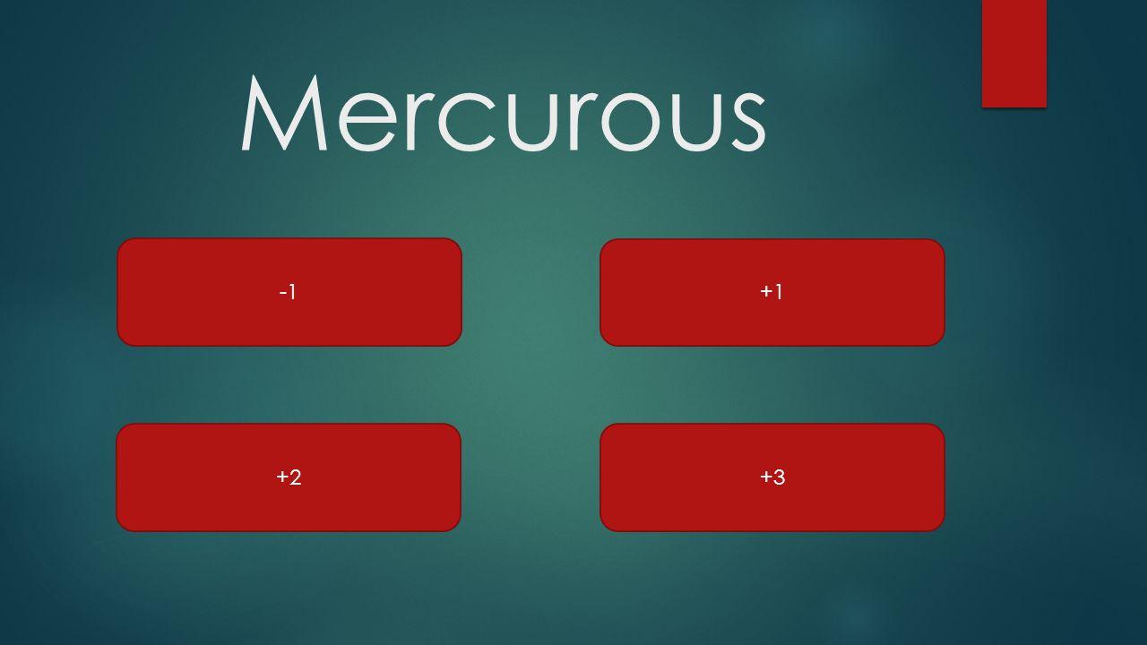 Mercurous +2 +1 +3