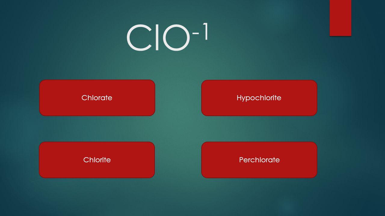 ClO -1 Chlorate Chlorite Hypochlorite Perchlorate