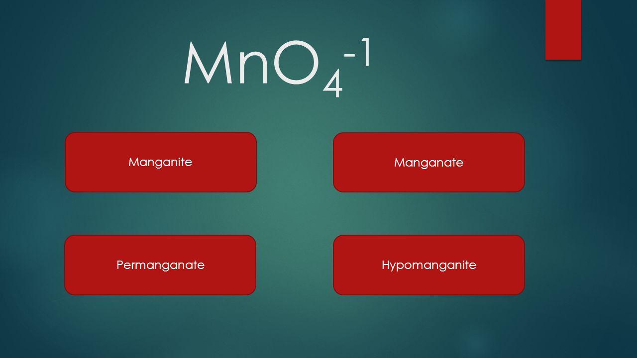 MnO 4 -1 Manganite Manganate PermanganateHypomanganite