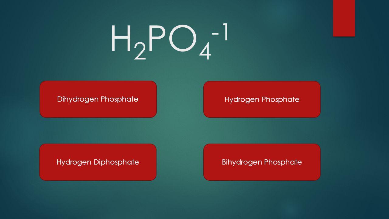 H 2 PO 4 -1 Dihydrogen Phosphate Hydrogen Phosphate Hydrogen DiphosphateBihydrogen Phosphate