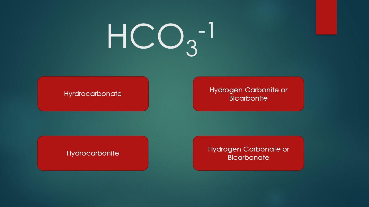 HCO 3 -1 Hyrdrocarbonate Hydrogen Carbonate or Bicarbonate Hydrogen Carbonite or Bicarbonite Hydrocarbonite
