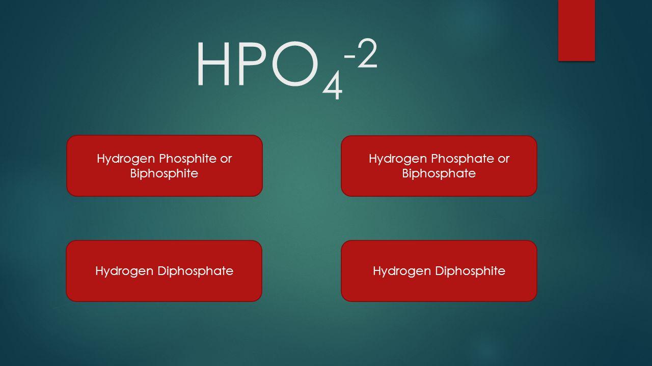 HPO 4 -2 Hydrogen Phosphite or Biphosphite Hydrogen Phosphate or Biphosphate Hydrogen DiphosphateHydrogen Diphosphite