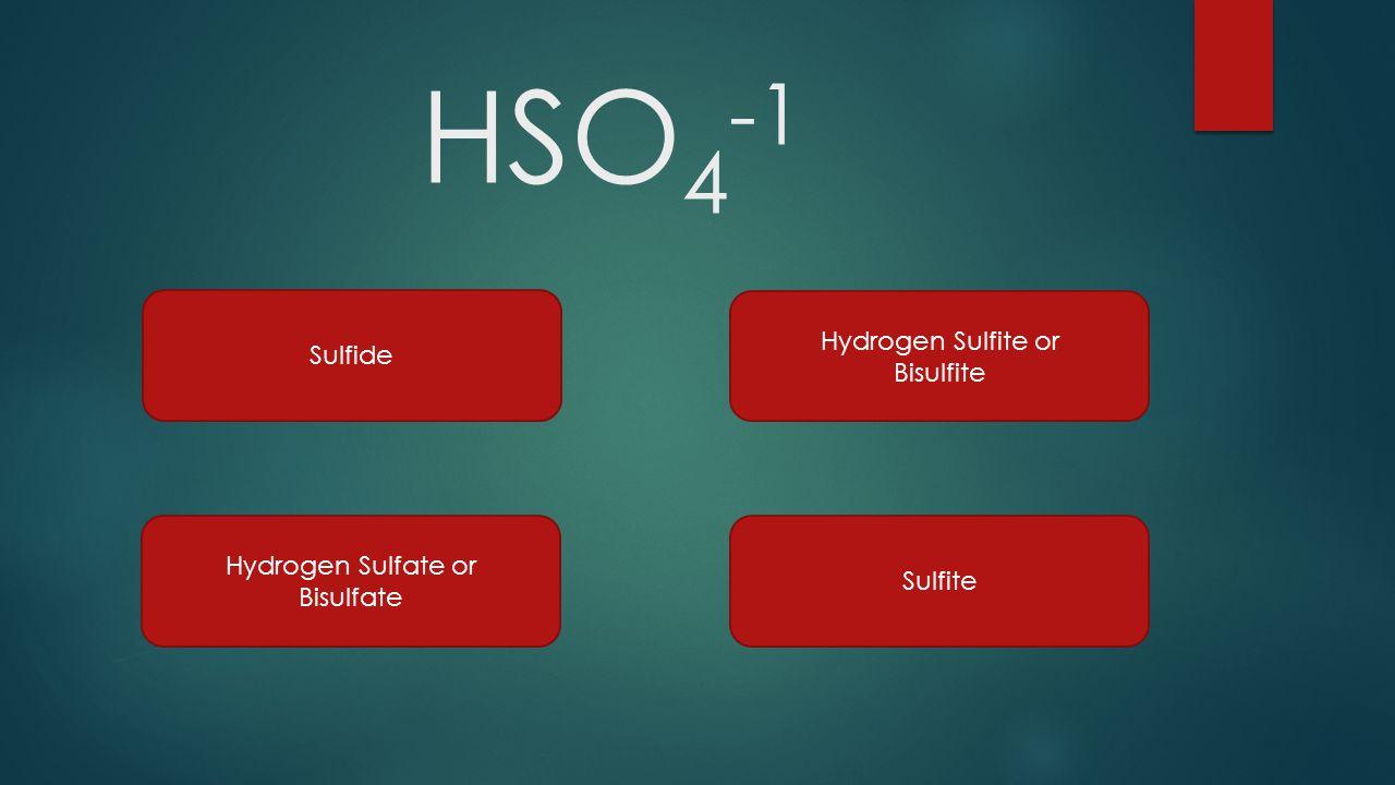 HSO 4 -1 Sulfide Hydrogen Sulfite or Bisulfite Hydrogen Sulfate or Bisulfate Sulfite