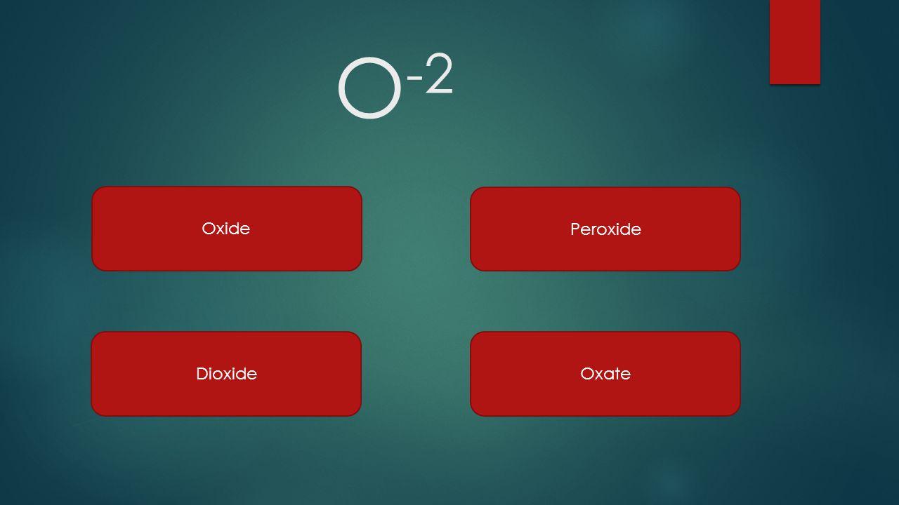 O -2 Oxide Peroxide DioxideOxate