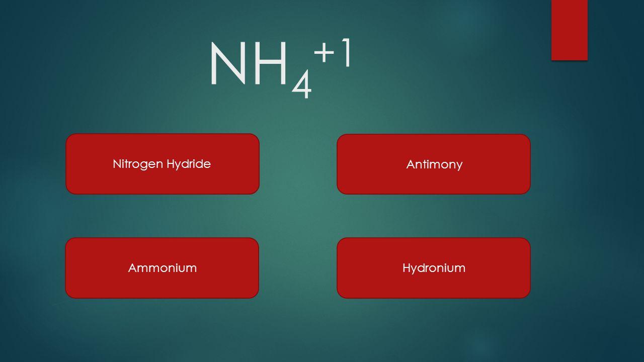 NH 4 +1 Nitrogen Hydride Ammonium Antimony Hydronium