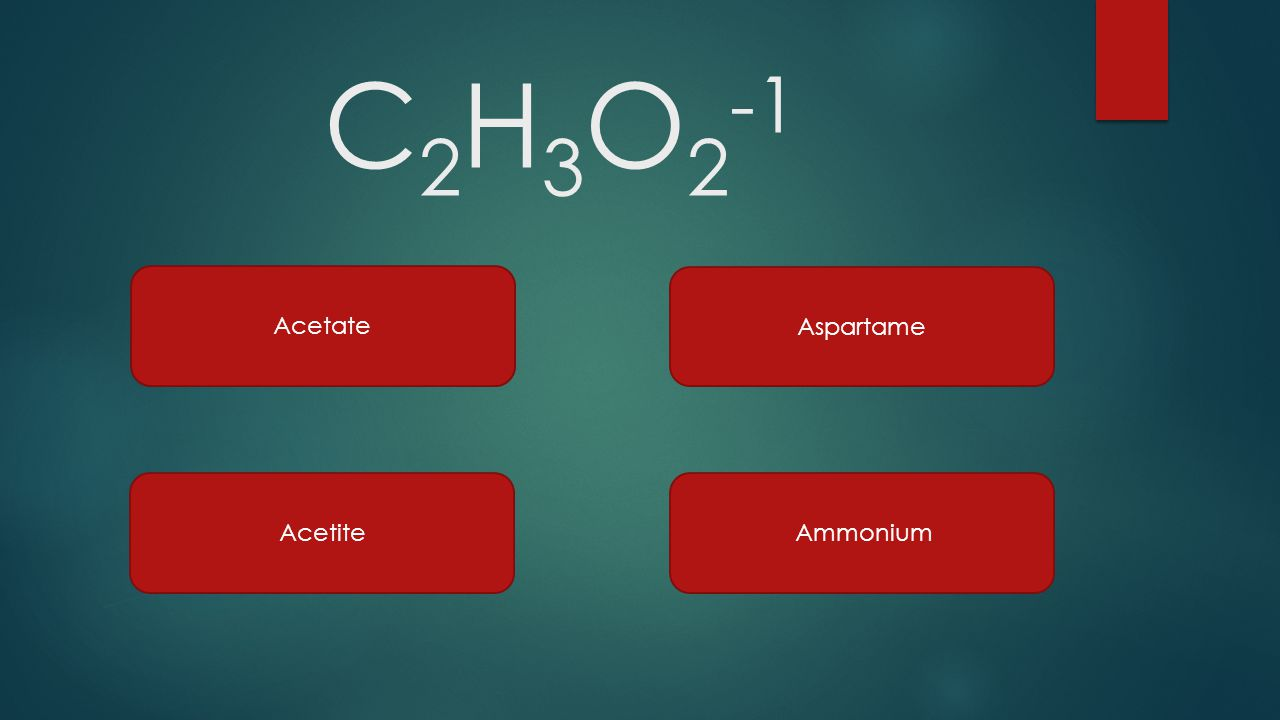 C 2 H 3 O 2 -1 Acetate Acetite Aspartame Ammonium