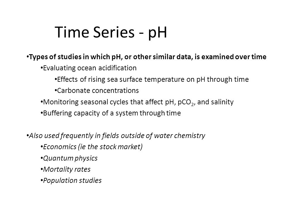 Time Series - pH Types of studies in which pH, or other similar data, is examined over time Evaluating ocean acidification Effects of rising sea surface temperature on pH through time Carbonate concentrations Monitoring seasonal cycles that affect pH, pCO 2, and salinity Buffering capacity of a system through time Also used frequently in fields outside of water chemistry Economics (ie the stock market) Quantum physics Mortality rates Population studies