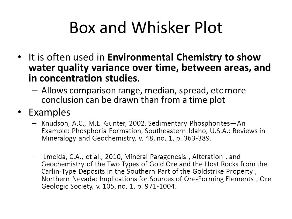 Box and Whisker Plot It is often used in Environmental Chemistry to show water quality variance over time, between areas, and in concentration studies.