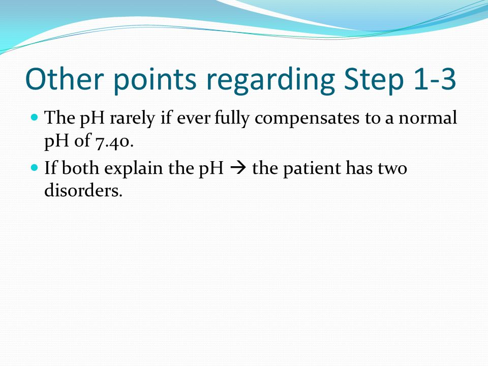 Other points regarding Step 1-3 The pH rarely if ever fully compensates to a normal pH of 7.40.