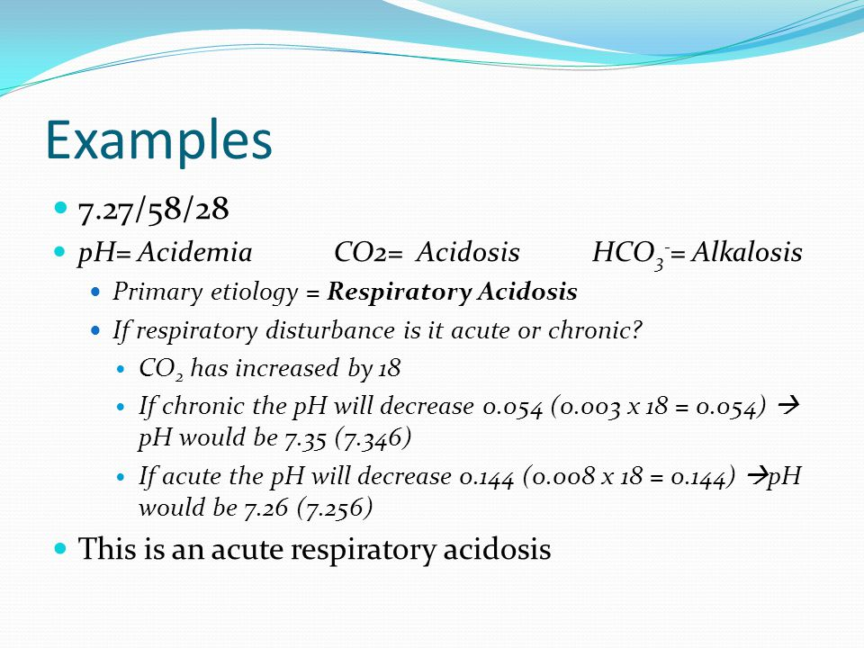 Examples 7.27/58/28 pH= Acidemia CO2= Acidosis HCO 3 - = Alkalosis Primary etiology = Respiratory Acidosis If respiratory disturbance is it acute or chronic.