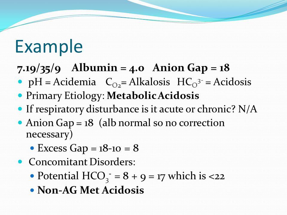 Example 7.19/35/9 Albumin = 4.0 Anion Gap = 18 pH = Acidemia C O2 = Alkalosis HC O 3- = Acidosis Primary Etiology: Metabolic Acidosis If respiratory disturbance is it acute or chronic.