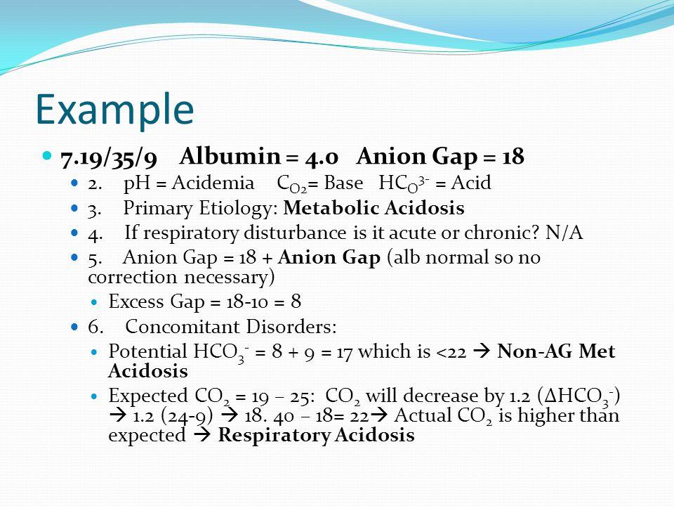 Example 7.19/35/9 Albumin = 4.0 Anion Gap = 18 2. pH = Acidemia C O2 = Base HC O 3- = Acid 3.