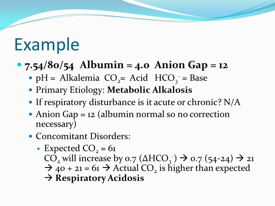 Example 7.54/80/54 Albumin = 4.0 Anion Gap = 12 pH = Alkalemia CO 2 = Acid HCO 3 - = Base Primary Etiology: Metabolic Alkalosis If respiratory disturbance is it acute or chronic.