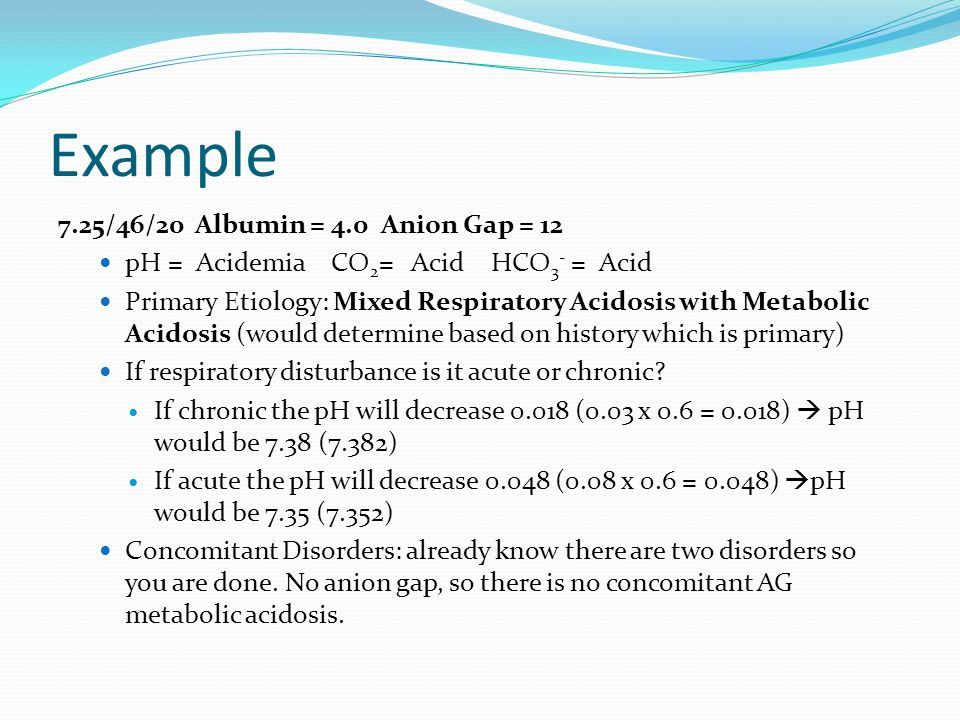 Example 7.25/46/20 Albumin = 4.0 Anion Gap = 12 pH = Acidemia CO 2 = Acid HCO 3 - = Acid Primary Etiology: Mixed Respiratory Acidosis with Metabolic Acidosis (would determine based on history which is primary) If respiratory disturbance is it acute or chronic.