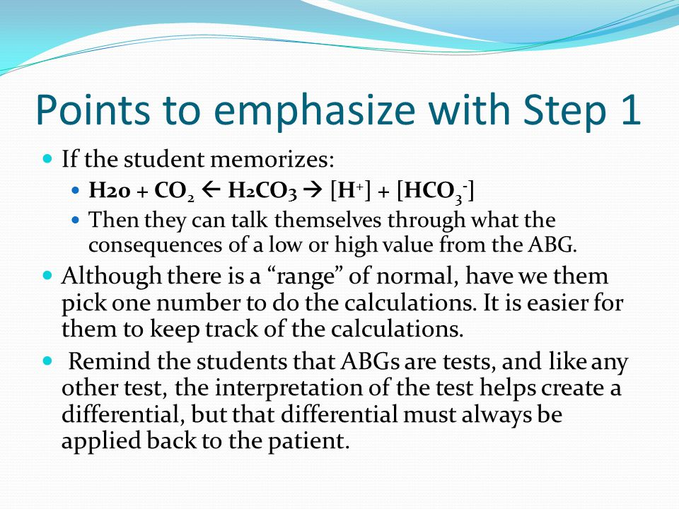 Points to emphasize with Step 1 If the student memorizes: H20 + CO 2  H 2 CO 3  [H + ] + [HCO 3 - ] Then they can talk themselves through what the consequences of a low or high value from the ABG.