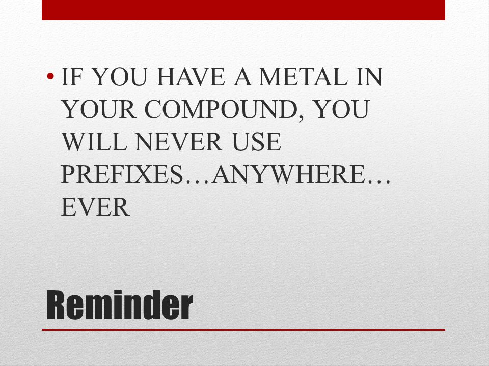 Reminder IF YOU HAVE A METAL IN YOUR COMPOUND, YOU WILL NEVER USE PREFIXES…ANYWHERE… EVER