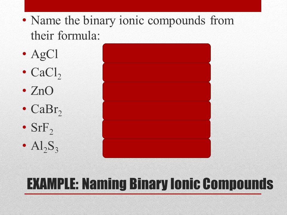 EXAMPLE: Naming Binary Ionic Compounds Name the binary ionic compounds from their formula: AgClsilver chloride CaCl 2 calcium chloride ZnOzinc oxide CaBr 2 calcium bromide SrF 2 strontium fluoride Al 2 S 3 aluminum sulfide