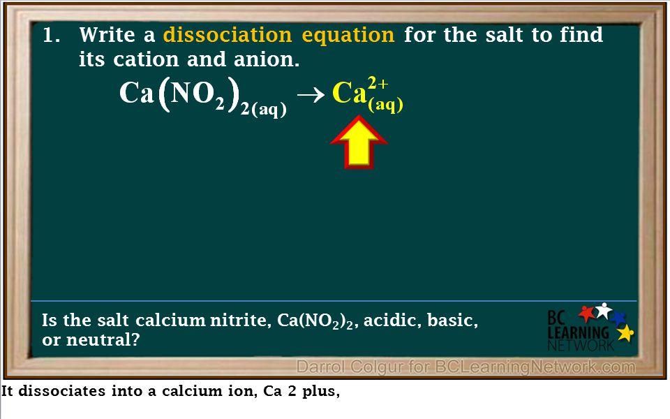 It dissociates into a calcium ion, Ca 2 plus, Is the salt calcium nitrite, Ca(NO 2 ) 2, acidic, basic, or neutral.