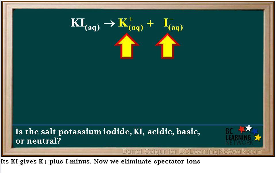 Its KI gives K+ plus I minus.