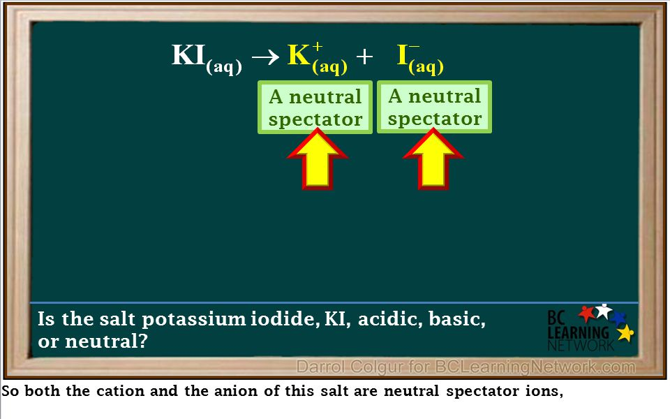 So both the cation and the anion of this salt are neutral spectator ions, Is the salt potassium iodide, KI, acidic, basic, or neutral? A neutral spect