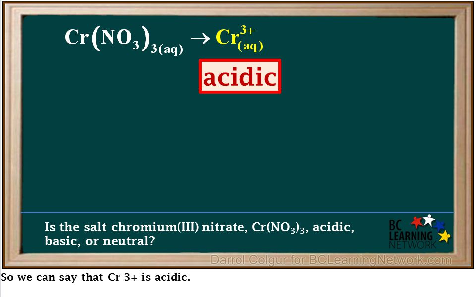 So we can say that Cr 3+ is acidic. Is the salt chromium(III) nitrate, Cr(NO 3 ) 3, acidic, basic, or neutral? acidic