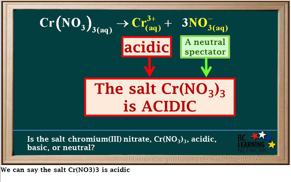 We can say the salt Cr(NO3)3 is acidic Is the salt chromium(III) nitrate, Cr(NO 3 ) 3, acidic, basic, or neutral.