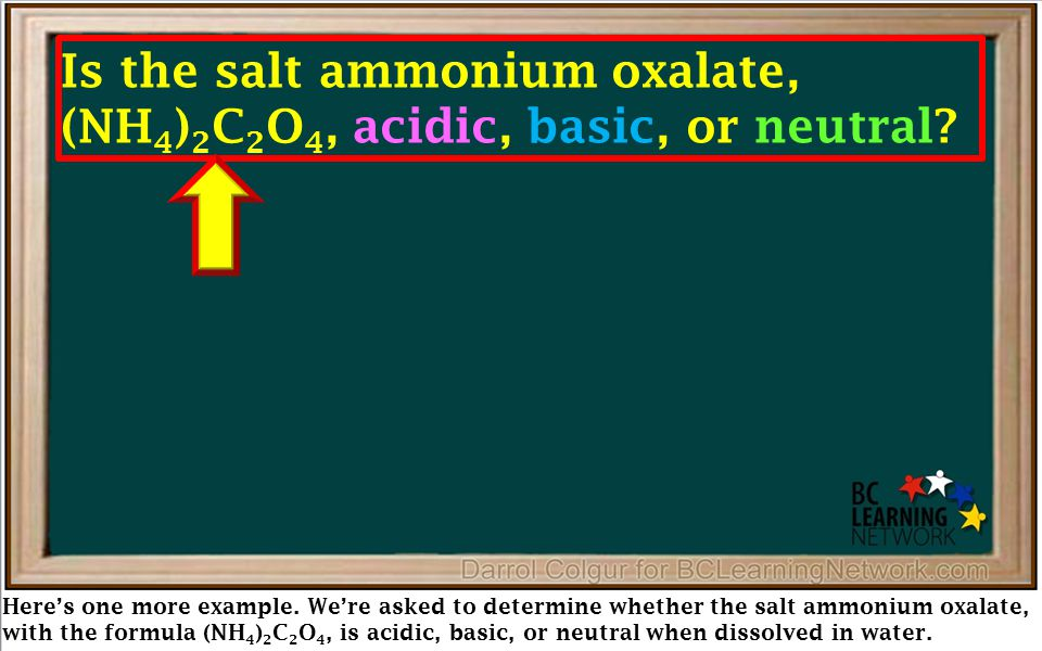 Here's one more example. We're asked to determine whether the salt ammonium oxalate, with the formula (NH 4 ) 2 C 2 O 4, is acidic, basic, or neutral