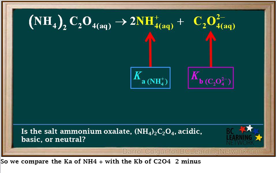 So we compare the Ka of NH4 + with the Kb of C2O4 2 minus Is the salt ammonium oxalate, (NH 4 ) 2 C 2 O 4, acidic, basic, or neutral