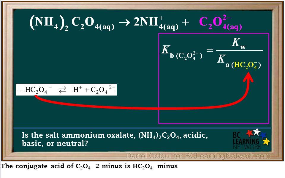 The conjugate acid of C 2 O 4 2 minus is HC 2 O 4 minus Is the salt ammonium oxalate, (NH 4 ) 2 C 2 O 4, acidic, basic, or neutral
